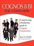 Cognos 8 BI for Consumers : A step-by-step introductory guide to Cognos Connection, Padilla, Juan, 0979692008
