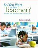 So You Want to Be a Teacher? : Teaching and Learning in the 21st Century, Koch, Janice, 0618842004