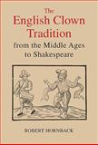 The English Clown Tradition from the Middle Ages to Shakespeare, Hornback, Robert, 1843842009