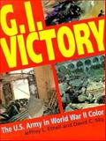 G. I. Victory : The U. S. Army in World War II Color, Ethell, Jeffrey L. and Isby, David C., 1853672009