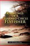 Ramblings of a Charmed Circle Flyfisher, Ed Ostapczuk, 1477112006