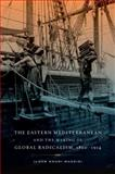 The Eastern Mediterranean and the Making of Global Radicalism, 1860-1914, Khuri-Makdisi, Ilham, 0520262018