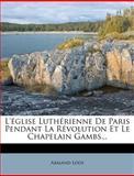 L'Église Luthérienne de Paris Pendant la Révolution et le Chapelain Gambs..., Armand Lods, 1272502015