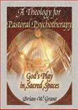 A Theology for Pastoral Psychotherapy : God's Play in Sacred Spaces, Grant, Brian W., 0789012014