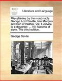 Miscellanies by the Most Noble George Lord Saville, Late Marquis and Earl of Halifax Viz I Advice to a Daughter Vii Maxims of State the Thir, George Savile, 117036201X