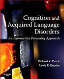 Cognition and Acquired Language Disorders : An Information Processing Approach, Peach, Richard K. and Shapiro, Lewis P., 0323072011