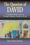 Question of David : A Disabled Mothers Journey Through Adoption, Family, and Life, Jacobsen, Denise S., 0887392016