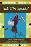 Sick Girl Speaks! : Lessons and Ponderings along the Road to Acceptance, Christensen, Tiffany, 059547201X