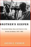 Brother's Keeper : The United States, Race, and Empire in the British Caribbean, 1937-1962, Parker, Jason C., 0195332016