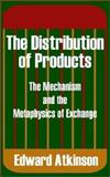 The Distribution of Products : The Mechanism and the Metaphysics of Exchange, Atkinson, Edward Williamson, 0894992015