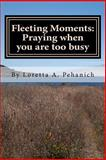 Fleeting Moments: Praying When You Are Too Busy, Loretta Pehanich, 1479222011