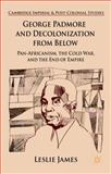 George Padmore and Decolonization from Below : Pan-Africanism, the Cold War, and the End of Empire, James, Leslie, 1137352019