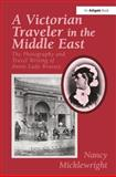A Victorian Traveler in the Middle East : The Photography and Travel Writing of Annie Lady Brassey, Micklewright, Nancy and Brassey, Annie, 0754632024