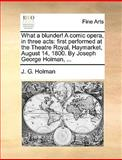 What a Blunder! a Comic Opera, in Three Acts, J. G. Holman, 117040202X