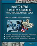 How to Start or Grow A Business Using Government Money - Directory of Grant Funding Programs : For-Profit / NonProfit / Organizations, HRT Books and HRT Books, 0977392023