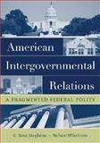 American Intergovernmental Relations : A Fragmented Federal Polity, Stephens, G. Ross and Wikstrom, Nelson, 0195172027