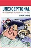 Unexceptional : America's Empire in the Persian Gulf, 1941-2007, O'Reilly, Marc J., 0739132024