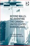 Beyond Walls : Re-Inventing the Canada-United States Borderlands, Konrad, Victor and Nicol, Heather N., 0754672026