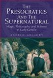 The Presocratics and the Supernatural : Magic, Philosophy and Science in Early Greece, Gregory, Andrew, 1780932030