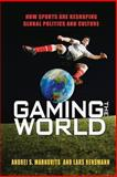 Gaming the World : How Sports Are Reshaping Global Politics and Culture, Markovits, Andrei S. and Rensmann, Lars, 0691162034