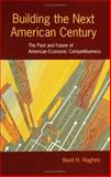 Building the Next American Century : The Past and Future of American Economic Competitiveness, Hughes, Kent H., 0801882036