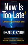 Now Is Too Late 2 : Survival in an Era of Instant News, Baron, Gerald R., 0615132030