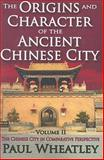 The Origins and Character of the Ancient Chinese City : The Chinese City in Comparative Perspective, Wheatley, Paul, 0202362035