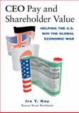 CEO Pay and Shareholder Value : Helping the U. S. Win the Global Economic War, Kay, Ira T., 1574442031