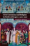 Civic Ceremony and Religion in Medieval Bruges C. 1300-1520, Brown, Andrew, 1107692032