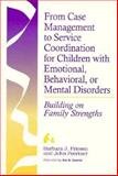 From Case Management to Service Coordination for Children with Emotional, Behavioral, or Mental Disorders : Building on Family Strengths, Friesen, Barbara J., 1557662045