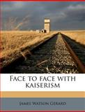 Face to Face with Kaiserism, James Watson Gerard, 117861204X