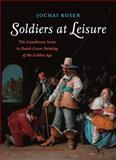 Soldiers at Leisure : The Guardroom Scene in Dutch Genre Painting of the Golden Age, Rosen, Jochai, 9089642048