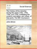 The History of the Minority; Dvring the Years 1762, 1763, 1764, and 1765 Exhibiting the Condvct, Principles, and Views, of That Party the Fifth Impr, John Almon, 1140972049