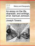 An Essay on the Life, Character, and Writings, of Dr Samuel Johnson, Joseph Towers, 1170122043