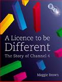A Licence to Be Different : The Story of Channel 4, Brown, Maggie, 1844572048