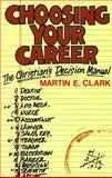 Choosing Your Career : The Christian's Decision Manual, Clark, Martin E., 087552205X