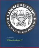 Labored Relations : Law, Politics, and the NLRB--A Memoir, Gould, William B., IV, 026207205X