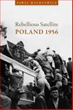 Rebellious Satellite : Poland 1956, Machcewicz, Pawel and Latynski, Maya, 0804762058