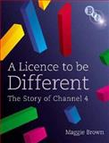A Licence to Be Different : The Story of Channel 4, Brown, Maggie, 1844572056