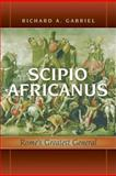 Scipio Africanus : Rome's Greatest General, Gabriel, Richard A., 1597972053