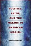 Politics, Faith, and the Making of American Judaism, Adams, Peter, 0472072056