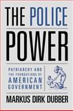 The Police Power : Patriarchy and the Foundations of American Government, Dubber, Markus Dirk, 0231132069