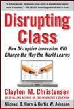 Disrupting Class : How Disruptive Innovation Will Change the Way the World Learns, Christensen, Clayton M. and Horn, Michael B., 0071592067