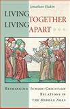 Living Together, Living Apart : Rethinking Jewish-Christian Relations in the Middle Ages, Elukin, Jonathan, 0691162069