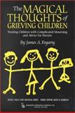 The Magical Thoughts of Grieving Children : Treating Children with Complicated Mourning and Advice for Parents, Fogarty, James A., 0895032066