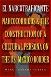 El Narcotraficante : Narcocorridos and the Construction of a Cultural Persona on the U. S.-Mexican Border, Edberg, Mark, 029270206X