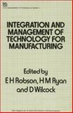 Integration and Management of Technology for Manufacturing, E. H. Robson, H. M. Ryan, Wilcock D., 0863412068