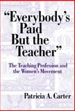 Everybody's Paid but the Teacher : The Teaching Profession and the Women's Movement, Carter, Patricia Anne and Carter, Pat, 0807742066