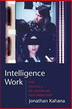 Intelligence Work : The Politics of American Documentary, Kahana, Jonathan, 0231142064