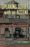Speaking Soviet with an Accent : Culture and Power in Kyrgyzstan, Igmen, Ali F., 0822962063